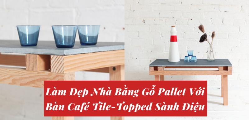 Làm Đẹp Nhà Bằng Gỗ Pallet Với Bàn Café Tile-Topped Sành Điệu